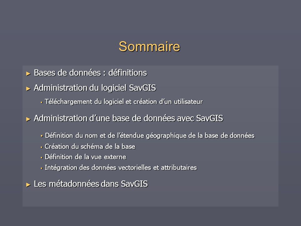 Sommaire Bases de données : définitions Bases de données : définitions Administration du logiciel SavGIS Administration du logiciel SavGIS Téléchargement du logiciel et création dun utilisateur Téléchargement du logiciel et création dun utilisateur Administration dune base de données avec SavGIS Administration dune base de données avec SavGIS Définition du nom et de létendue géographique de la base de données Définition du nom et de létendue géographique de la base de données Création du schéma de la base Création du schéma de la base Définition de la vue externe Définition de la vue externe Intégration des données vectorielles et attributaires Intégration des données vectorielles et attributaires Les métadonnées dans SavGIS Les métadonnées dans SavGIS