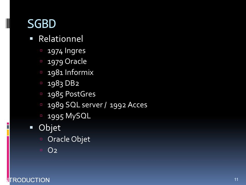 SGBD Relationnel 1974 Ingres 1979 Oracle 1981 Informix 1983 DB2 1985 PostGres 1989 SQL server / 1992 Acces 1995 MySQL Objet Oracle Objet O2 11 INTRODUCTION