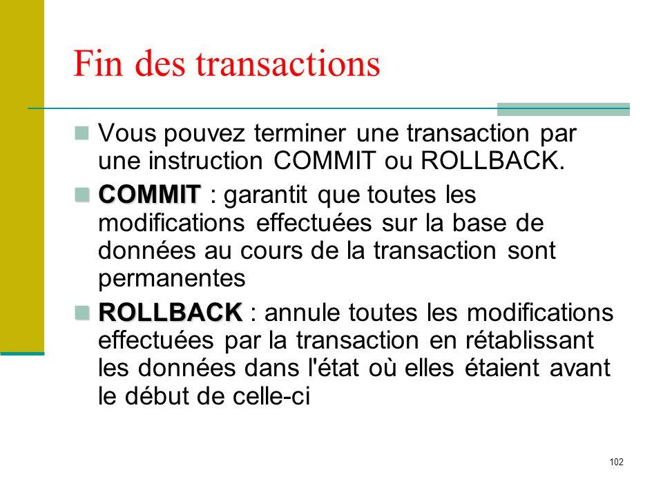 102 Fin des transactions Vous pouvez terminer une transaction par une instruction COMMIT ou ROLLBACK. COMMIT COMMIT : garantit que toutes les modifica