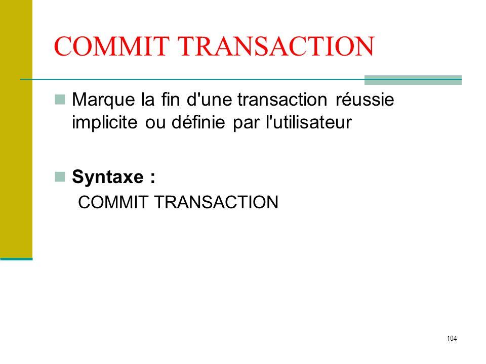 104 COMMIT TRANSACTION Marque la fin d'une transaction réussie implicite ou définie par l'utilisateur Syntaxe : COMMIT TRANSACTION
