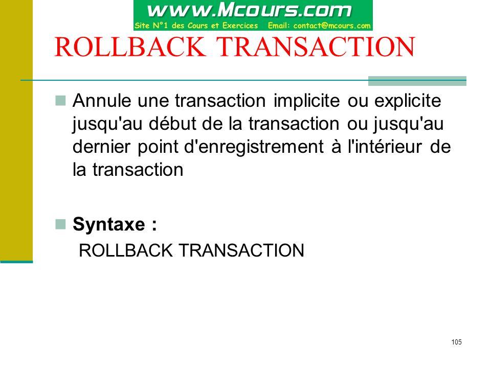 105 ROLLBACK TRANSACTION Annule une transaction implicite ou explicite jusqu'au début de la transaction ou jusqu'au dernier point d'enregistrement à l