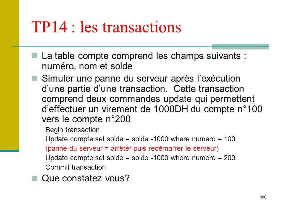 106 TP14 : les transactions La table compte comprend les champs suivants : numéro, nom et solde Simuler une panne du serveur après lexécution dune par