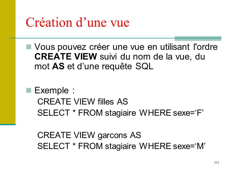 111 Création dune vue Vous pouvez créer une vue en utilisant l'ordre CREATE VIEW suivi du nom de la vue, du mot AS et dune requête SQL Exemple : CREAT