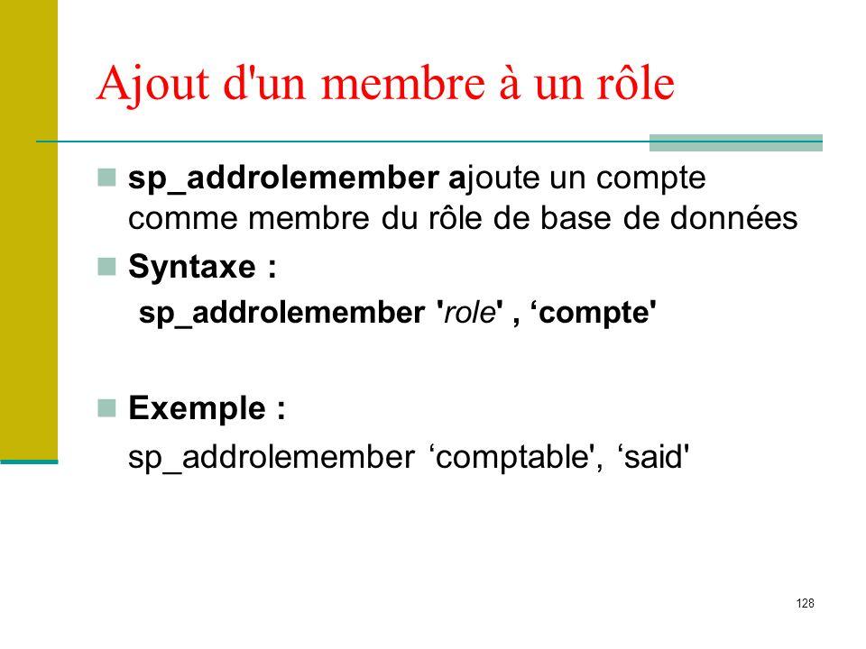 128 Ajout d'un membre à un rôle sp_addrolemember ajoute un compte comme membre du rôle de base de données Syntaxe : sp_addrolemember 'role', compte' E