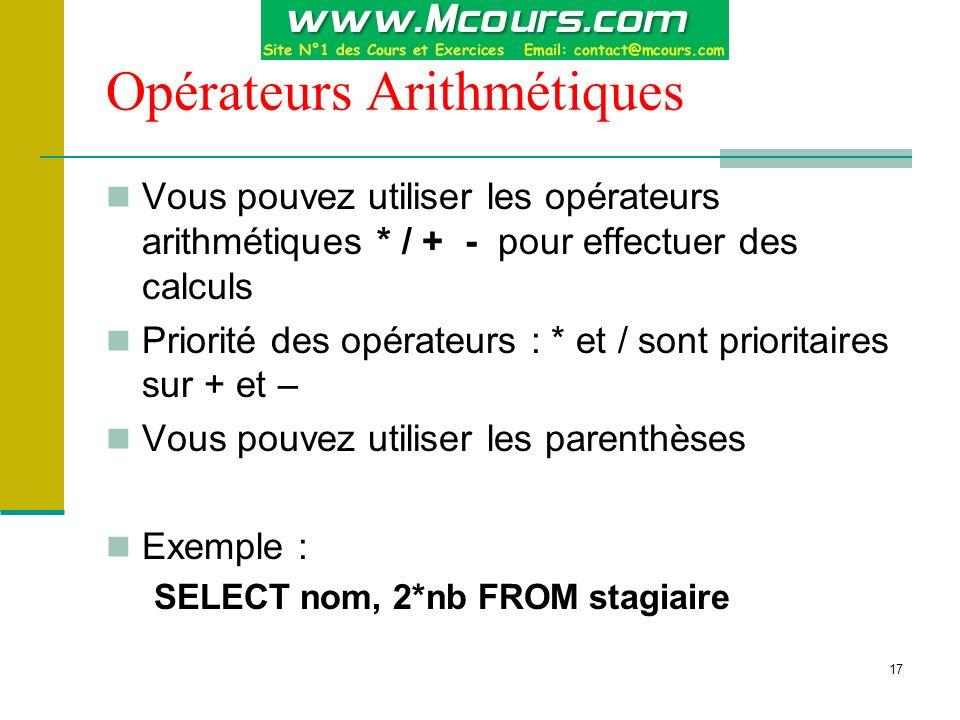 17 Opérateurs Arithmétiques Vous pouvez utiliser les opérateurs arithmétiques * / + - pour effectuer des calculs Priorité des opérateurs : * et / sont