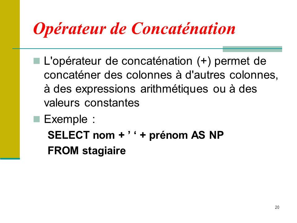 20 Opérateur de Concaténation L'opérateur de concaténation (+) permet de concaténer des colonnes à d'autres colonnes, à des expressions arithmétiques