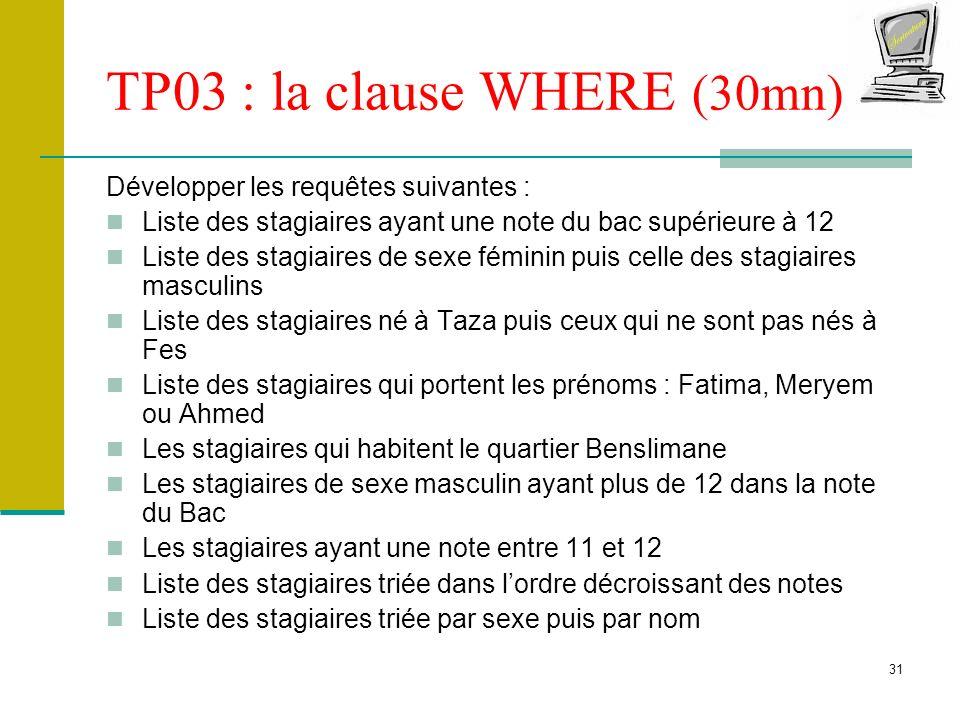 31 TP03 : la clause WHERE (30mn) Développer les requêtes suivantes : Liste des stagiaires ayant une note du bac supérieure à 12 Liste des stagiaires d