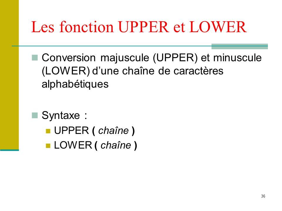 36 Les fonction UPPER et LOWER Conversion majuscule (UPPER) et minuscule (LOWER) dune chaîne de caractères alphabétiques Syntaxe : UPPER ( chaîne ) LO