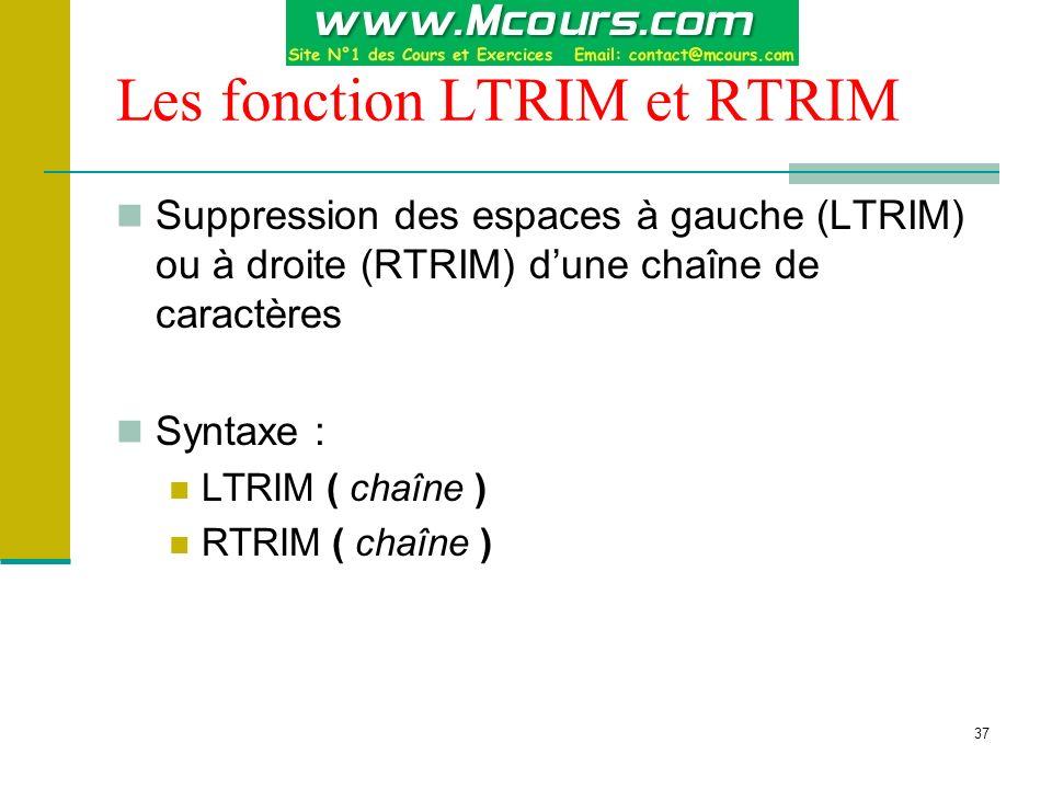 37 Les fonction LTRIM et RTRIM Suppression des espaces à gauche (LTRIM) ou à droite (RTRIM) dune chaîne de caractères Syntaxe : LTRIM ( chaîne ) RTRIM