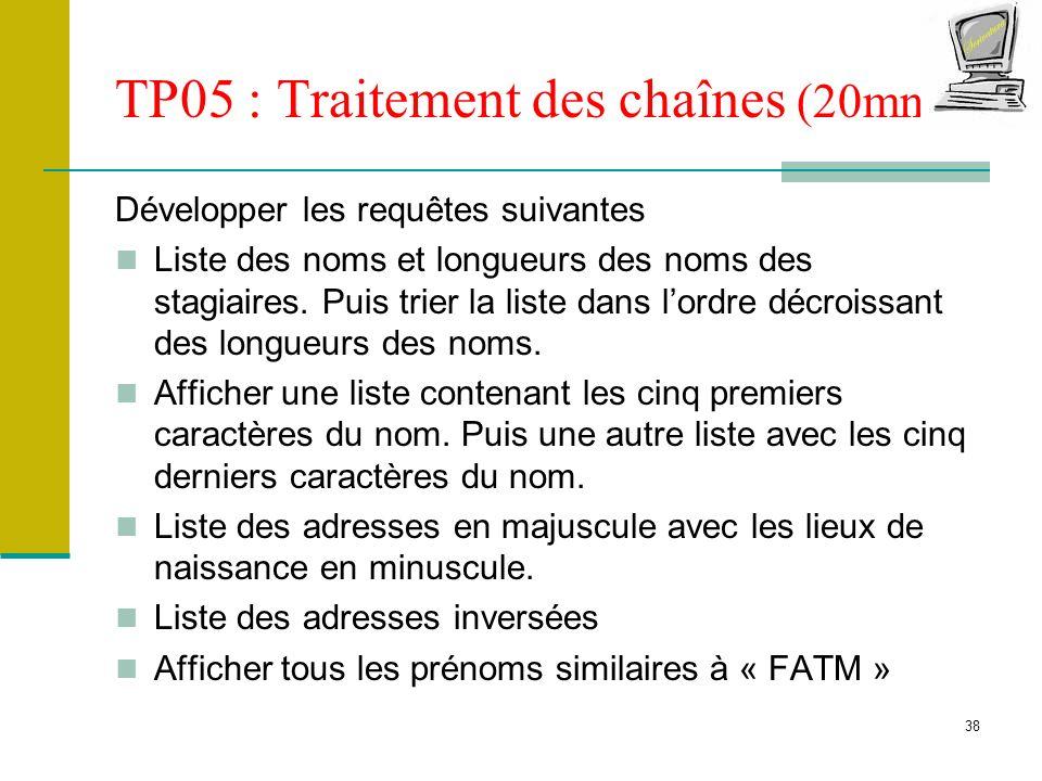38 TP05 : Traitement des chaînes (20mn) Développer les requêtes suivantes Liste des noms et longueurs des noms des stagiaires. Puis trier la liste dan