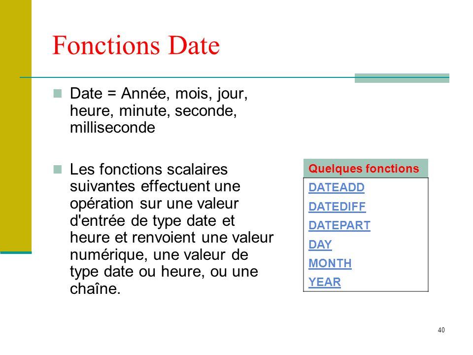 40 Fonctions Date Date = Année, mois, jour, heure, minute, seconde, milliseconde Les fonctions scalaires suivantes effectuent une opération sur une va