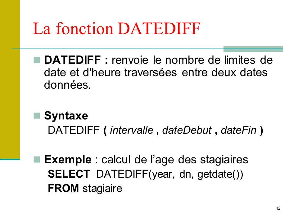 42 La fonction DATEDIFF DATEDIFF : renvoie le nombre de limites de date et d'heure traversées entre deux dates données. Syntaxe DATEDIFF ( intervalle,