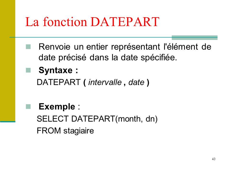 43 La fonction DATEPART Renvoie un entier représentant l'élément de date précisé dans la date spécifiée. Syntaxe : DATEPART ( intervalle, date ) Exemp