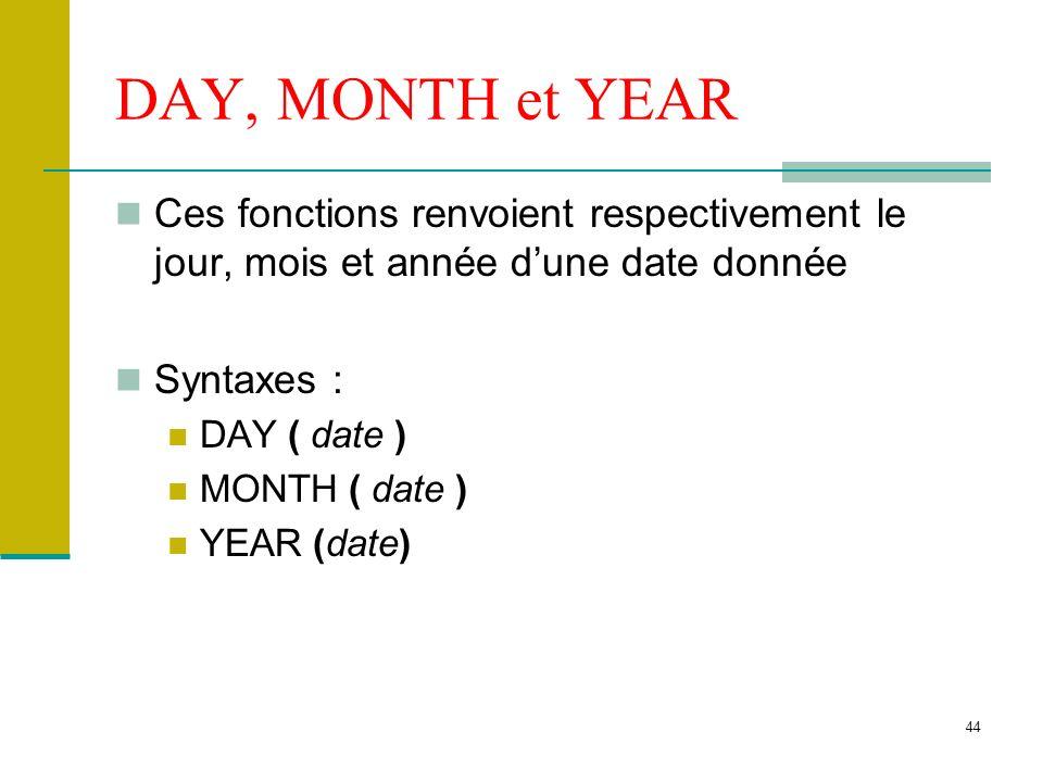 44 DAY, MONTH et YEAR Ces fonctions renvoient respectivement le jour, mois et année dune date donnée Syntaxes : DAY ( date ) MONTH ( date ) YEAR (date