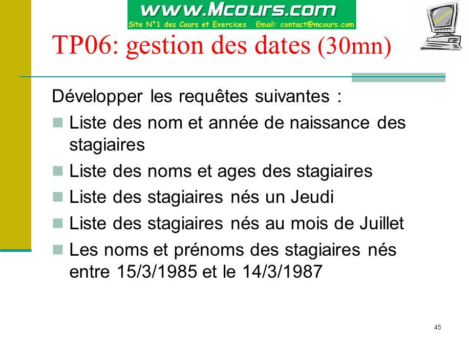 45 TP06: gestion des dates (30mn) Développer les requêtes suivantes : Liste des nom et année de naissance des stagiaires Liste des noms et ages des st