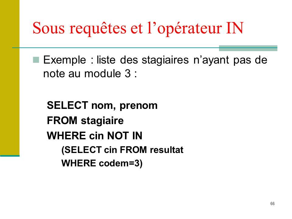 66 Sous requêtes et lopérateur IN Exemple : liste des stagiaires nayant pas de note au module 3 : SELECT nom, prenom FROM stagiaire WHERE cin NOT IN (