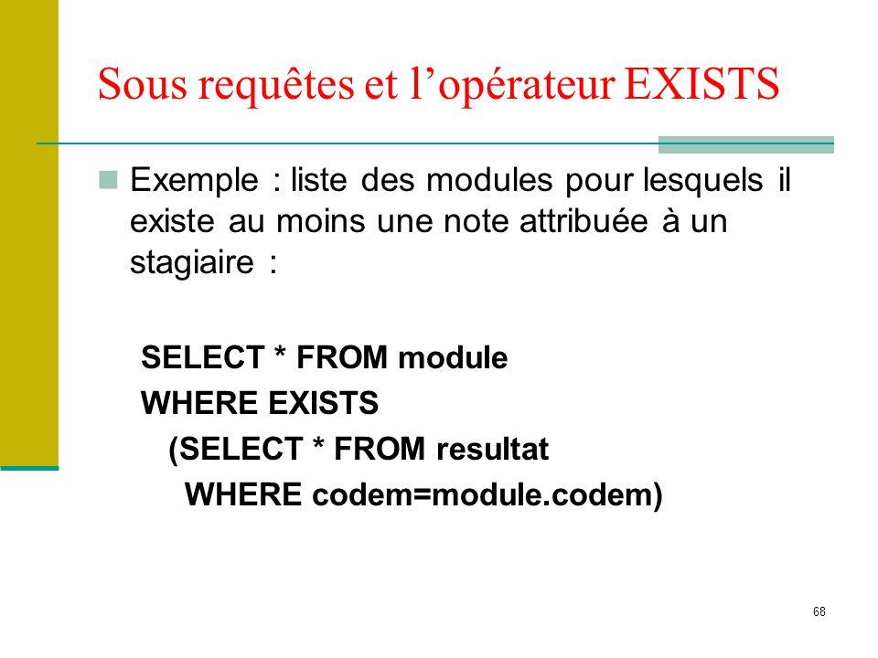 68 Sous requêtes et lopérateur EXISTS Exemple : liste des modules pour lesquels il existe au moins une note attribuée à un stagiaire : SELECT * FROM m