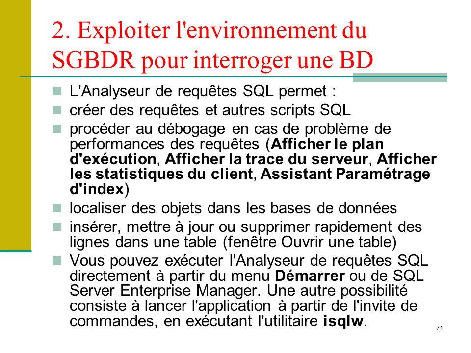 71 2. Exploiter l'environnement du SGBDR pour interroger une BD L'Analyseur de requêtes SQL permet : créer des requêtes et autres scripts SQL procéder