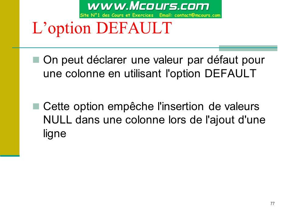 77 Loption DEFAULT On peut déclarer une valeur par défaut pour une colonne en utilisant l'option DEFAULT Cette option empêche l'insertion de valeurs N