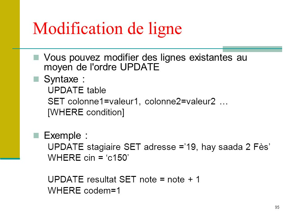 95 Modification de ligne Vous pouvez modifier des lignes existantes au moyen de l'ordre UPDATE Syntaxe : UPDATE table SET colonne1=valeur1, colonne2=v