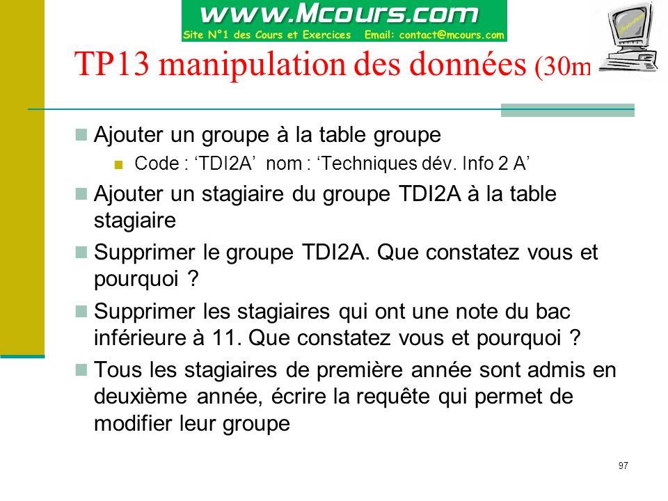 97 TP13 manipulation des données (30mn) Ajouter un groupe à la table groupe Code : TDI2A nom : Techniques dév. Info 2 A Ajouter un stagiaire du groupe