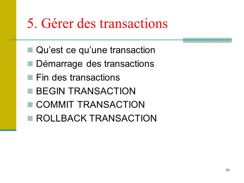 99 5. Gérer des transactions Quest ce quune transaction Démarrage des transactions Fin des transactions BEGIN TRANSACTION COMMIT TRANSACTION ROLLBACK