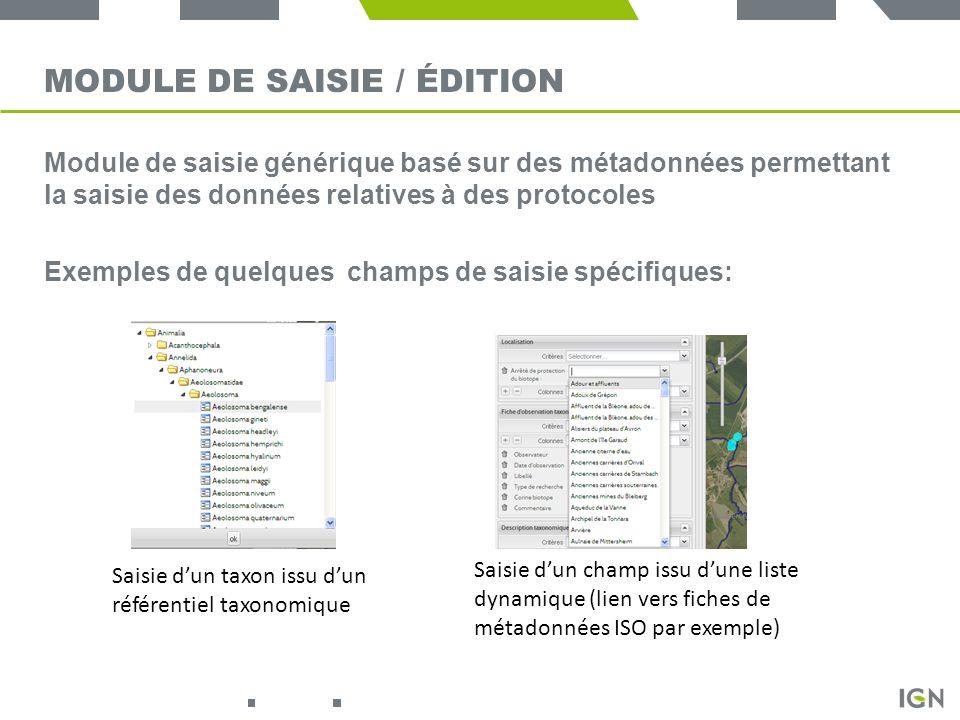 MODULE DE SAISIE / ÉDITION Module de saisie générique basé sur des métadonnées permettant la saisie des données relatives à des protocoles Exemples de quelques champs de saisie spécifiques: Saisie dun taxon issu dun référentiel taxonomique Saisie dun champ issu dune liste dynamique (lien vers fiches de métadonnées ISO par exemple)