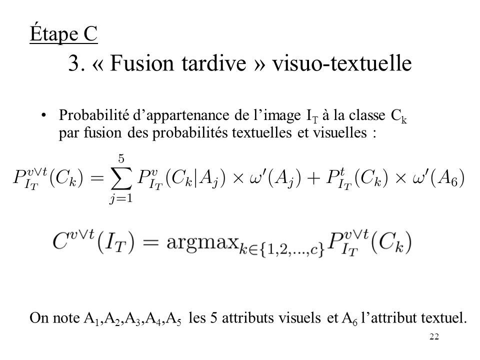 21 2. « Fusion précoce » des indices visuels : calcule de la distance (I T,C k ) ITIT Image de la base de test 0.2 0.6 0.3 0.8 N=2 I1 I2 I3 I4 Classe