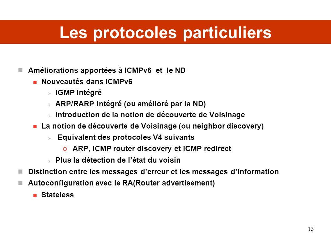 Les protocoles particuliers Améliorations apportées à ICMPv6 et le ND Nouveautés dans ICMPv6 IGMP intégré ARP/RARP intégré (ou amélioré par la ND) Introduction de la notion de découverte de Voisinage La notion de découverte de Voisinage (ou neighbor discovery) Equivalent des protocoles V4 suivants o ARP, ICMP router discovery et ICMP redirect Plus la détection de létat du voisin Distinction entre les messages derreur et les messages dinformation Autoconfiguration avec le RA(Router advertisement) Stateless 13