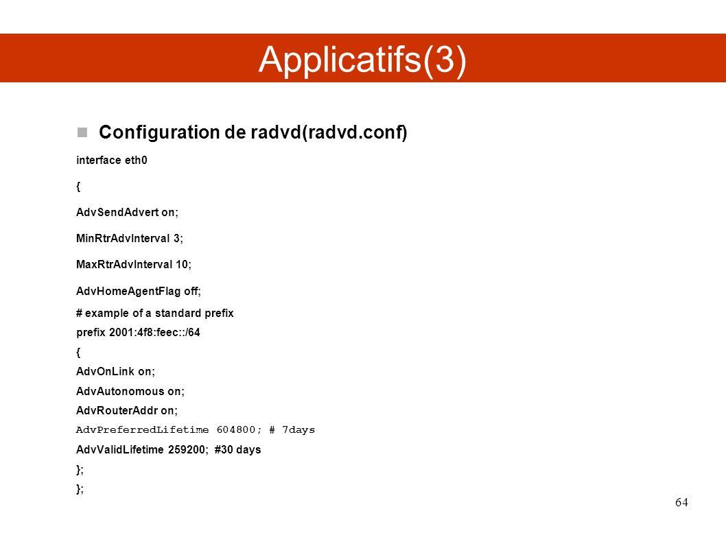 Applicatifs(3) Configuration de radvd(radvd.conf) interface eth0 { AdvSendAdvert on; MinRtrAdvInterval 3; MaxRtrAdvInterval 10; AdvHomeAgentFlag off; # example of a standard prefix prefix 2001:4f8:feec::/64 { AdvOnLink on; AdvAutonomous on; AdvRouterAddr on; AdvPreferredLifetime 604800; # 7days AdvValidLifetime 259200; #30 days }; 64