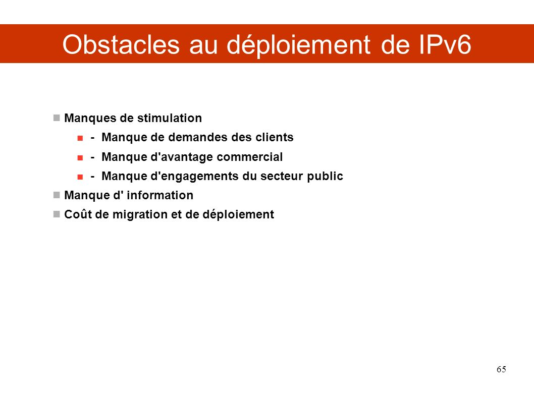Obstacles au déploiement de IPv6 Manques de stimulation - Manque de demandes des clients - Manque d'avantage commercial - Manque d'engagements du sect