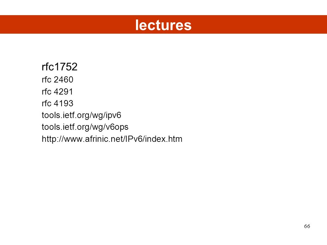 lectures rfc1752 rfc 2460 rfc 4291 rfc 4193 tools.ietf.org/wg/ipv6 tools.ietf.org/wg/v6ops http://www.afrinic.net/IPv6/index.htm 66