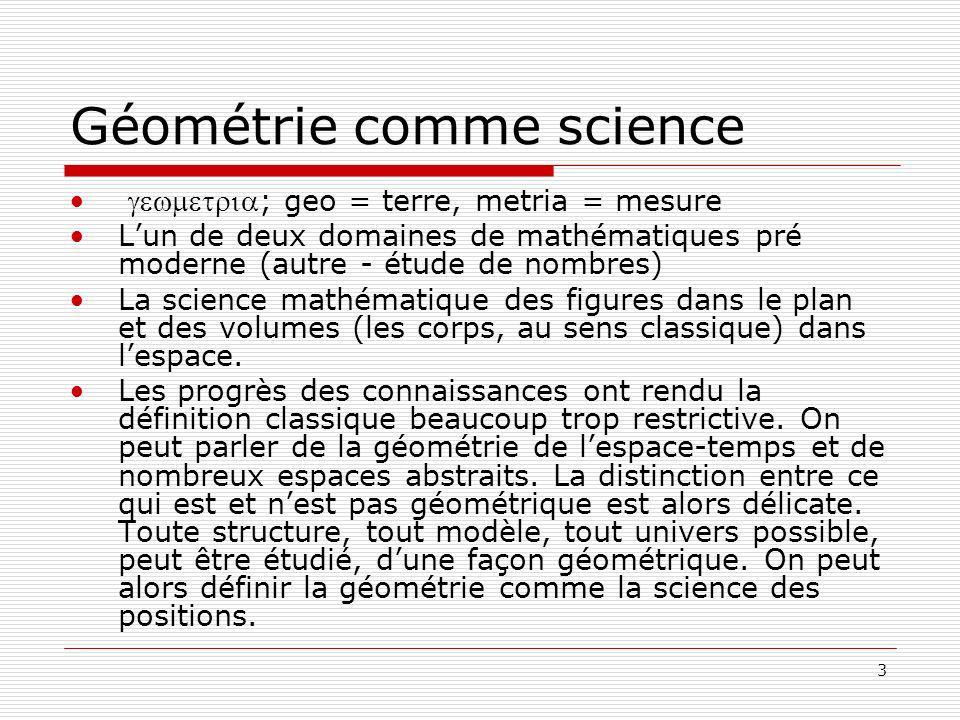 3 Géométrie comme science ; geo = terre, metria = mesure Lun de deux domaines de mathématiques pré moderne (autre - étude de nombres) La science mathématique des figures dans le plan et des volumes (les corps, au sens classique) dans lespace.