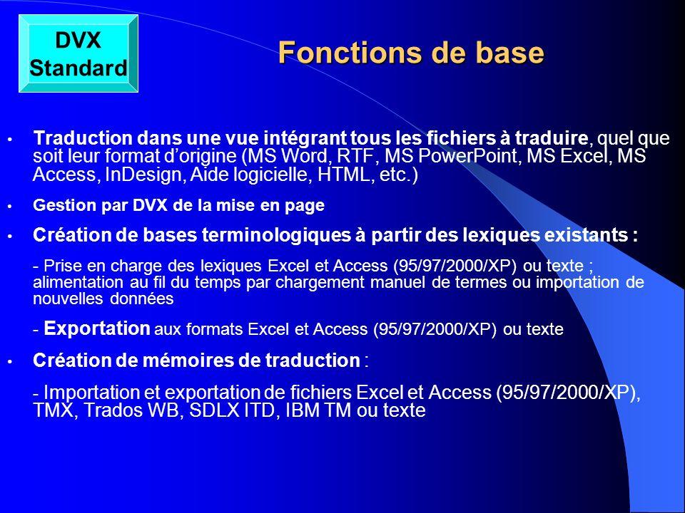 Fonctions de base Fonctions de base Prétraduction automatique : - Prétraduction de documents MS Word, RTF, MS PowerPoint, MS Excel, OpenOffice.org (SXW, SXC, SCI), StarOffice, MS Access, FrameMaker, PageMaker, QuarkXPress, InDesign, Interleaf/Quicksilver, texte, Aide logicielle, HTML, SGML/XML, propriétés Java, RC, C, C++, fichiers source Java, GNU gettext, PO/POT, IBM TranslationManager, Trados Word/RTF, Trados TagEditor, TMX - Prétraduction automatique à partir dune base terminologique et dune mémoire de traduction -Fonctions dédition type MS Word : copier/coller, insérer, supprimer, rechercher/remplacer, glisser-déplacer, symboles spéciaux via table des caractères Windows, correcteur orthographique Assemblage et propagation Statistiques : - Calcul automatique du nombre de mots avec détails pour lensemble des fichiers traités (prétraduction – mots à traduire – doublons) Traitement des fichiers satellites créés avec DVX Workgroup Fonction dalignement intégrée DVX Standard