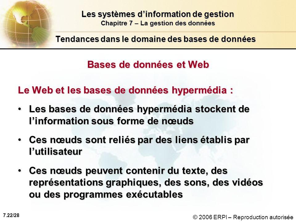 7.22/28 Les systèmes dinformation de gestion Chapitre 7 – La gestion des données © 2006 ERPI – Reproduction autorisée Tendances dans le domaine des bases de données Bases de données et Web Le Web et les bases de données hypermédia : Les bases de données hypermédia stockent de linformation sous forme de nœudsLes bases de données hypermédia stockent de linformation sous forme de nœuds Ces nœuds sont reliés par des liens établis par lutilisateurCes nœuds sont reliés par des liens établis par lutilisateur Ces nœuds peuvent contenir du texte, des représentations graphiques, des sons, des vidéos ou des programmes exécutablesCes nœuds peuvent contenir du texte, des représentations graphiques, des sons, des vidéos ou des programmes exécutables