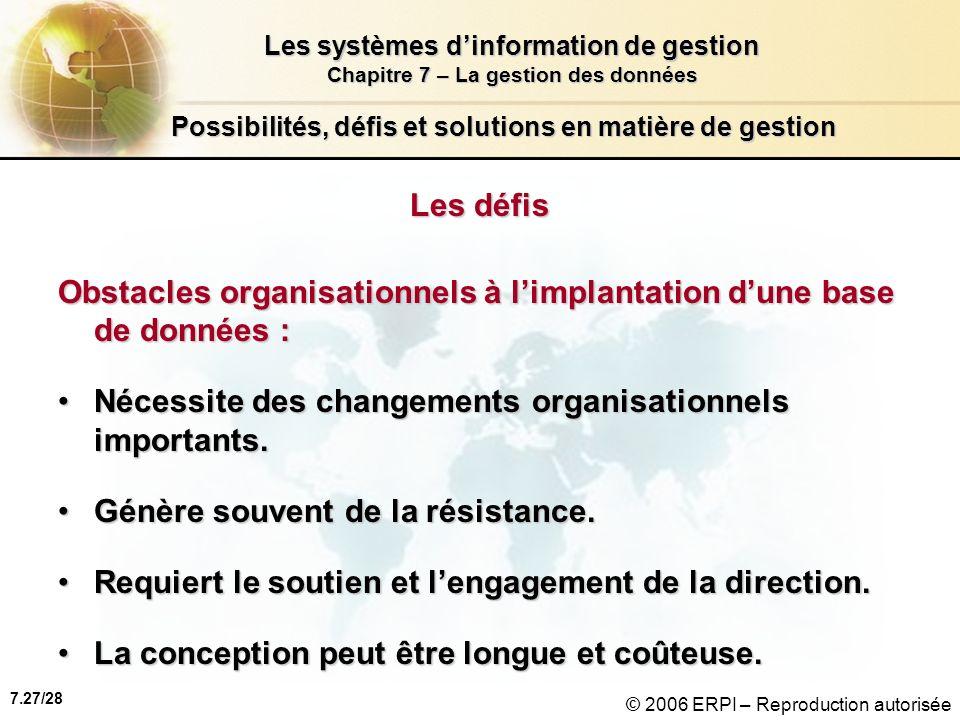 7.27/28 Les systèmes dinformation de gestion Chapitre 7 – La gestion des données © 2006 ERPI – Reproduction autorisée Possibilités, défis et solutions en matière de gestion Les défis Obstacles organisationnels à limplantation dune base de données : Nécessite des changements organisationnels importants.Nécessite des changements organisationnels importants.