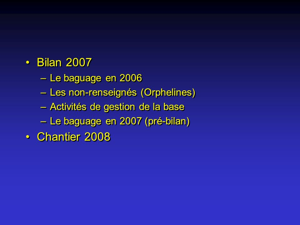 Bilan 2007 –Le baguage en 2006 –Les non-renseignés (Orphelines) –Activités de gestion de la base –Le baguage en 2007 (pré-bilan) Chantier 2008 Bilan 2007 –Le baguage en 2006 –Les non-renseignés (Orphelines) –Activités de gestion de la base –Le baguage en 2007 (pré-bilan) Chantier 2008