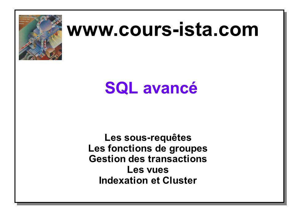 SQL avancé Les sous-requêtes Les fonctions de groupes Gestion des transactions Les vues Indexation et Cluster www.cours-ista.com