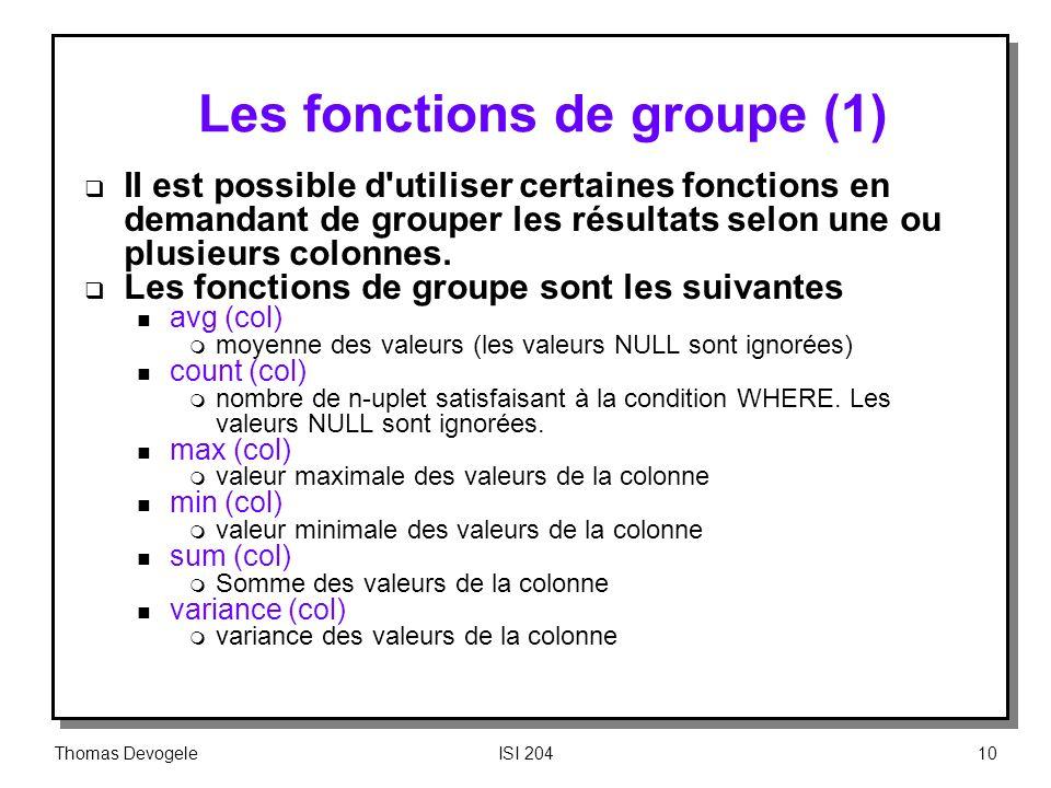 Thomas DevogeleISI 20410 Les fonctions de groupe (1) II est possible d'utiliser certaines fonctions en demandant de grouper les résultats selon une ou