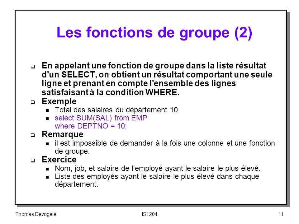 Thomas DevogeleISI 20411 Les fonctions de groupe (2) En appelant une fonction de groupe dans la liste résultat d'un SELECT, on obtient un résultat com