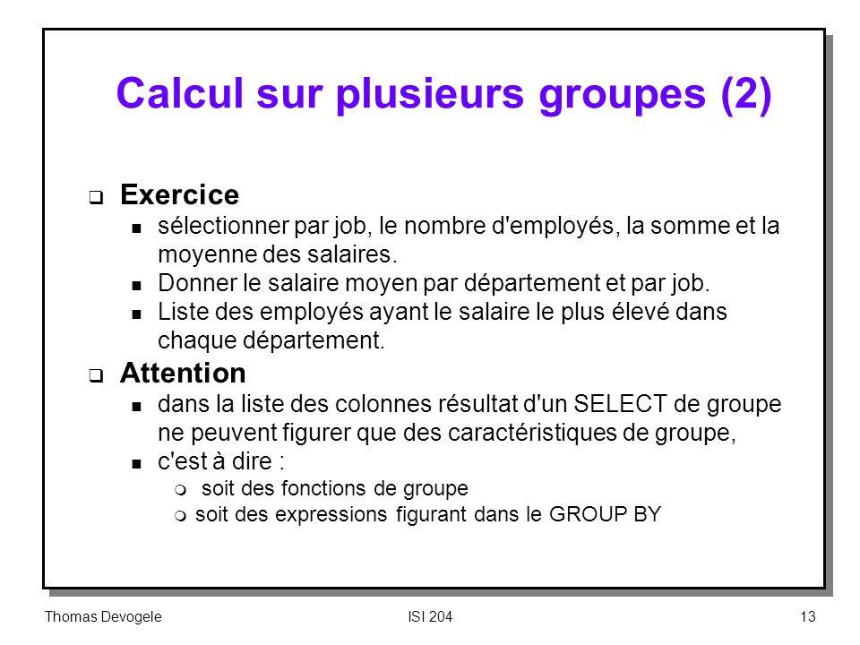 Thomas DevogeleISI 20413 Calcul sur plusieurs groupes (2) Exercice n sélectionner par job, le nombre d'employés, la somme et la moyenne des salaires.