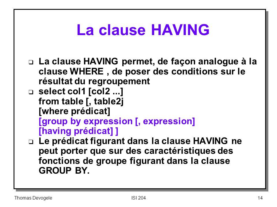 Thomas DevogeleISI 20414 La clause HAVING La clause HAVING permet, de façon analogue à la clause WHERE, de poser des conditions sur le résultat du reg