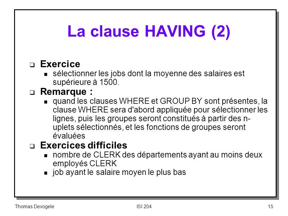 Thomas DevogeleISI 20415 La clause HAVING (2) Exercice n sélectionner les jobs dont la moyenne des salaires est supérieure à 1500. Remarque : n quand
