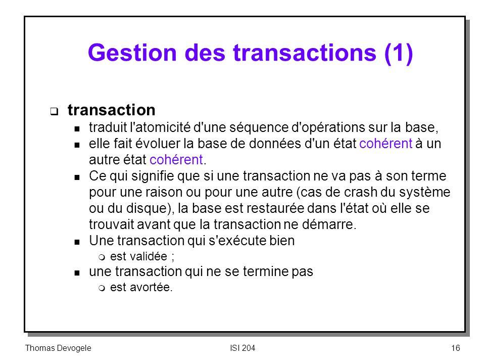 Thomas DevogeleISI 20416 Gestion des transactions (1) transaction n traduit l'atomicité d'une séquence d'opérations sur la base, n elle fait évoluer l