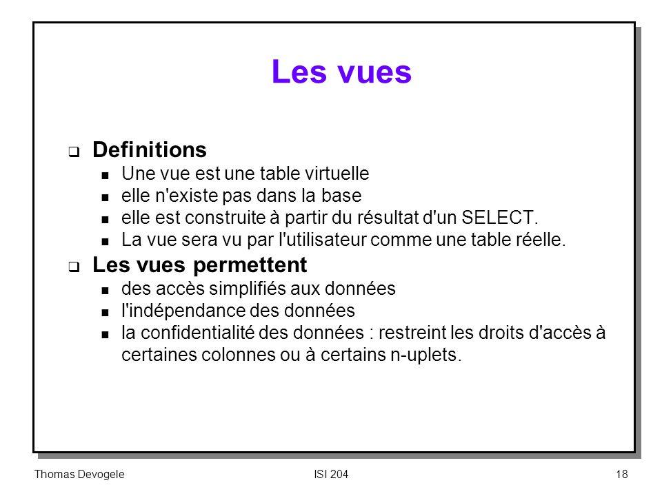 Thomas DevogeleISI 20418 Les vues Definitions n Une vue est une table virtuelle n elle n'existe pas dans la base n elle est construite à partir du rés