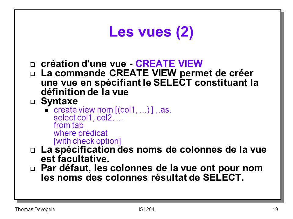 Thomas DevogeleISI 20419 Les vues (2) création d'une vue CREATE VIEW La commande CREATE VIEW permet de créer une vue en spécifiant le SELECT constitua