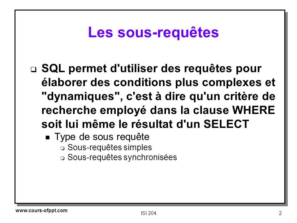 www.cours-ofppt.comISI 2043 Sous requêtes simples (1) Dans ce cas la sous requête est d abord évaluée, puis le résultat est utilisé pour exécuter la requête principale.
