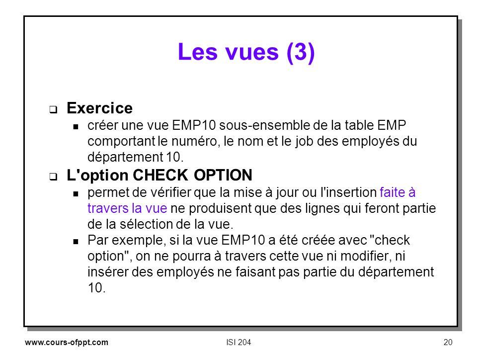 www.cours-ofppt.comISI 20420 Les vues (3) Exercice n créer une vue EMP10 sous ensemble de la table EMP comportant le numéro, le nom et le job des empl