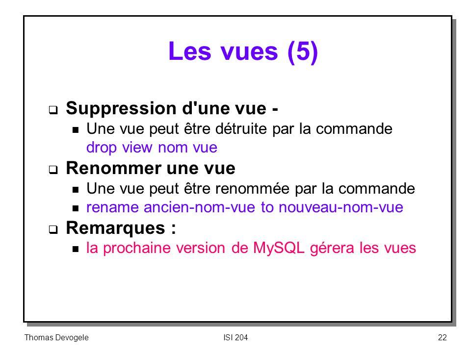 Thomas DevogeleISI 20422 Les vues (5) Suppression d'une vue n Une vue peut être détruite par la commande drop view nom vue Renommer une vue n Une vue