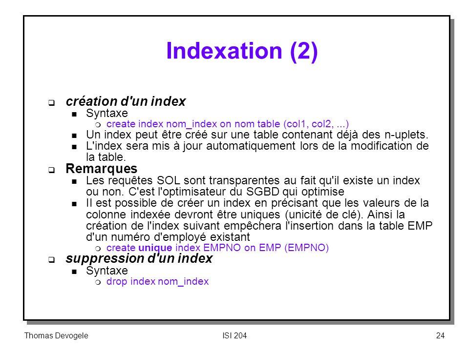 Thomas DevogeleISI 20424 Indexation (2) création d'un index n Syntaxe m create index nom_index on nom table (col1, col2,...) n Un index peut être créé